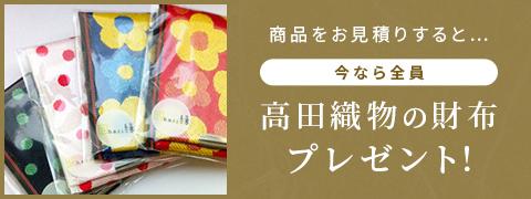 プレゼント企画バナー:商品をお見積りすると 今なら全員 高田織物の財布プレゼント